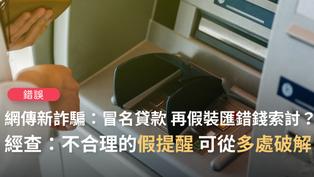 【錯誤】網傳「新型詐騙...有人會突然匯一筆錢到你的銀行戶頭,是對方透過非法途徑買到了你的個資,幫你申請一筆貸款,以轉錯帳藉口,請你還錢,之後會收到貸款機構的催款電話」?