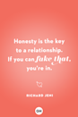 <p>Honesty is the key to a relationship. If you can fake that, you're in.</p>