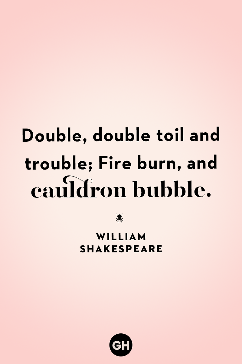 <p>Double, double toil and trouble; Fire burn, and cauldron bubble.</p>