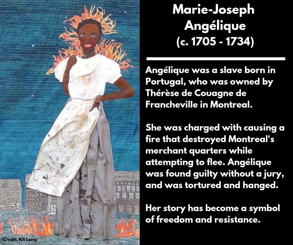 <p><strong>Marie-Joseph Angélique</strong><br />(c. 1705 – 1734)<br />Angélique was a slave born in Portugal, who was owned by Thérèse de Couagne de Francheville in Montreal.<br />She was charged with causing a fire that destroyed Montreal's merchant quarters while attempting to flee. Angélique was found guilty without a jury, and was tortured and hanged.<br />Her story has become a symbol of freedom and resistance. </p>