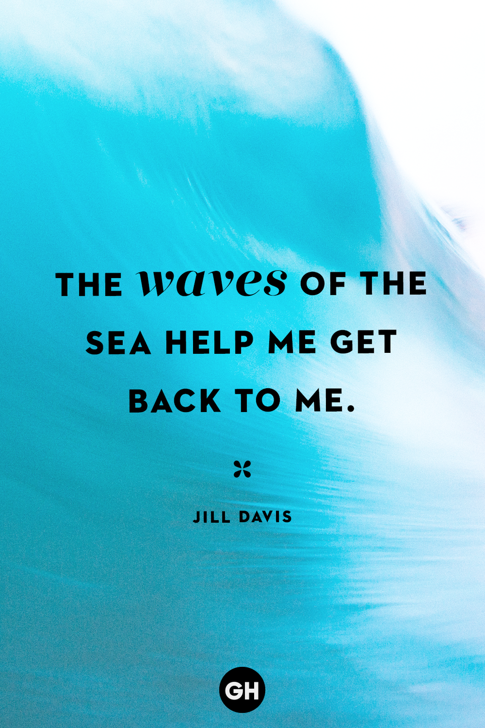<p>The waves of the sea help me get back to me.</p>