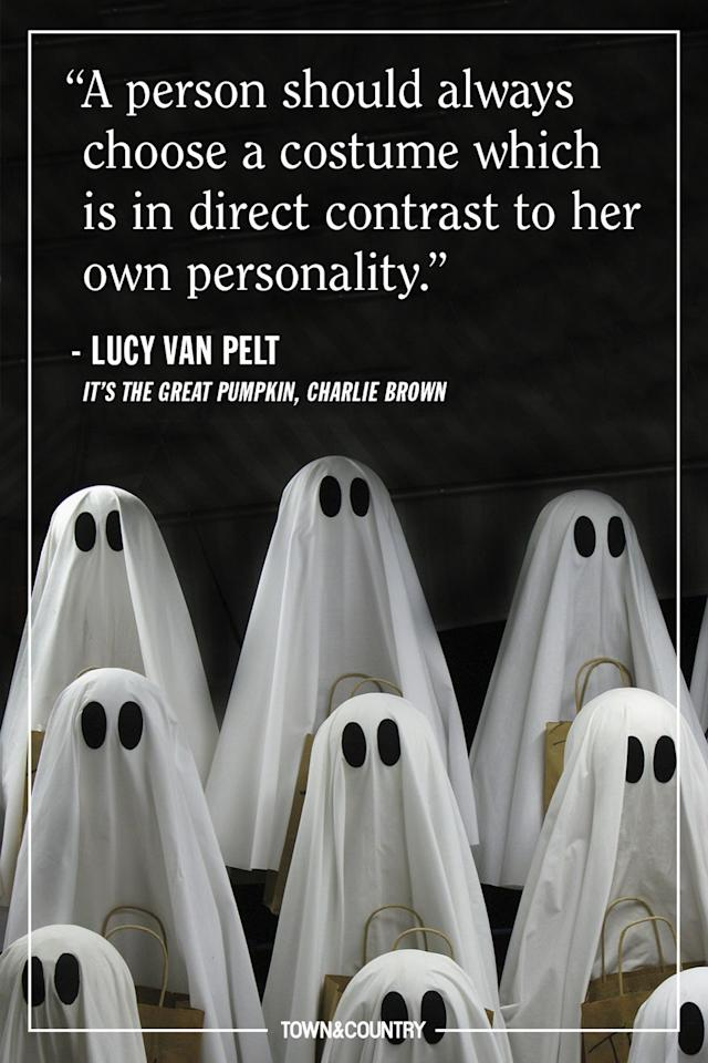 """<p>""""A person should always choose a costume which is in direct contrast to her own personality."""" </p><p><em>— Lucy Van Pelt,</em> <em>It's the Great Pumpkin, Charlie Brown</em></p><p><strong>More</strong>: <a href=""""https://www.townandcountrymag.com/leisure/arts-and-culture/news/a2480/the-best-quotes-from-its-the-great-pumpkin-charlie-brown/"""" target=""""_blank"""">10 Of Our Favorite Quotes From <em>It's The Great Pumpkin, Charlie Brown</em></a><em></em></p><p><em></em></p>"""