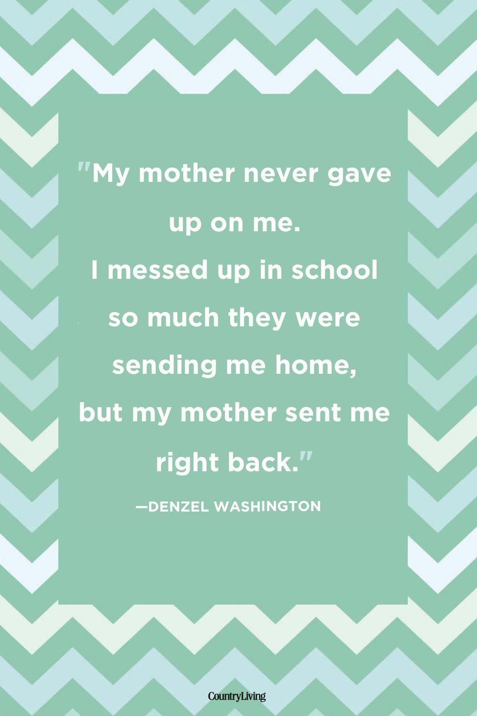 "<p>""My mother never gave up on me. I messed up in school so much they were sending me home, but my mother sent me right back.""</p>"