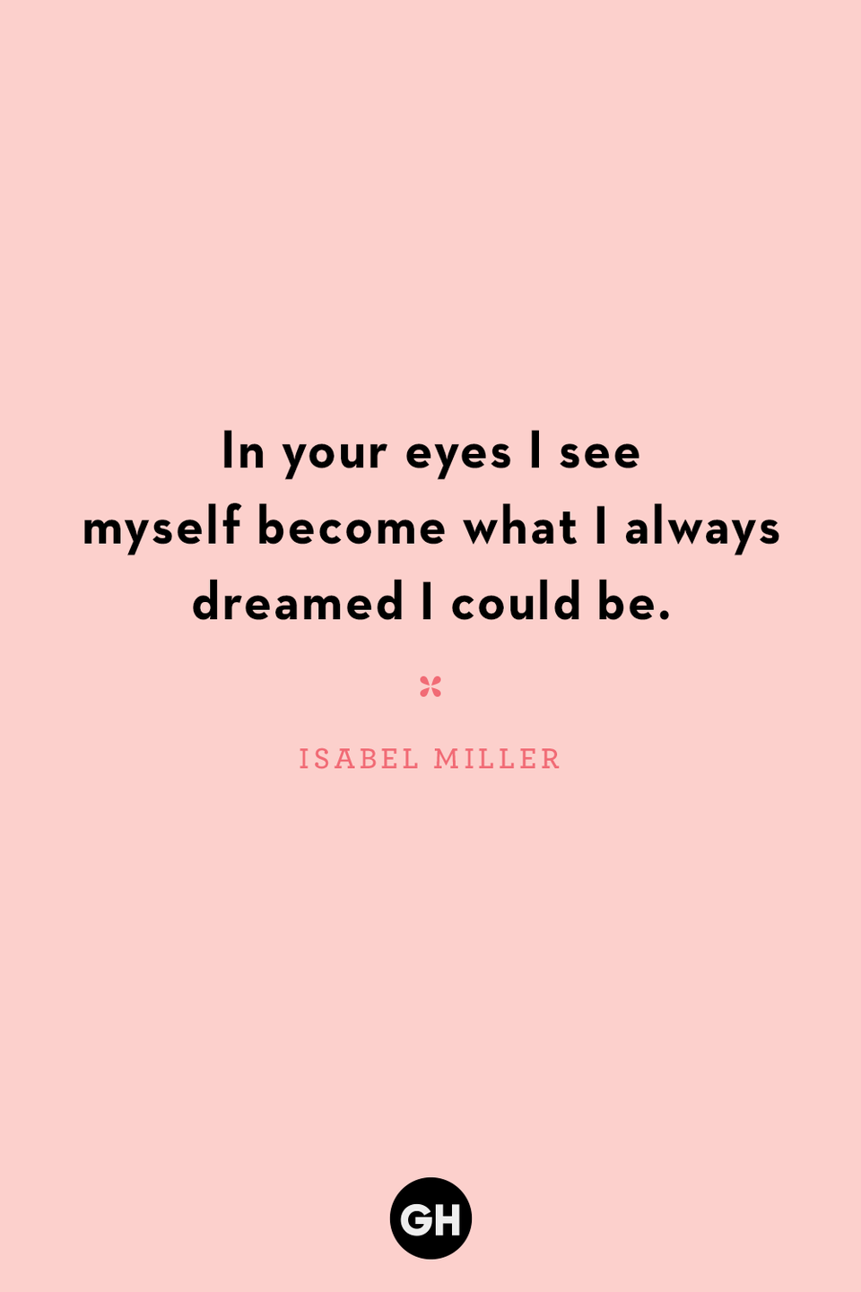 <p>In your eyes I see myself become what I always dreamed I could be.</p>
