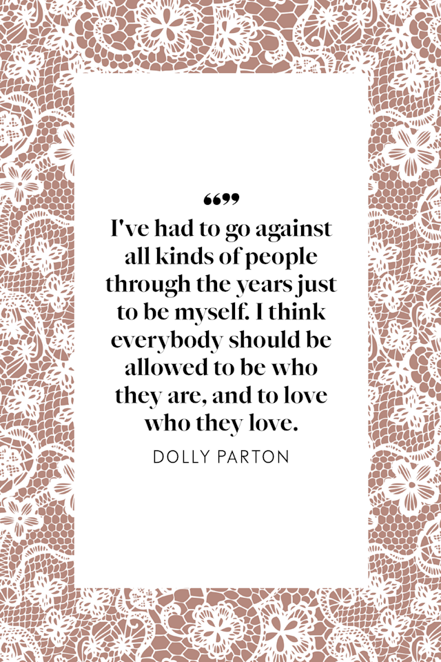"""<p>""""I've had to go against all kinds of people through the years just to be myself,"""" Parton told <a href=""""https://www.billboard.com/articles/columns/the-615/6296620/dolly-parton-talks-50-years-in-nashville-and-supporting-gay-fans""""><em>Billboard</em> in 2014</a>. """"I think everybody should be allowed to be who they are, and to love who they love.""""</p>"""