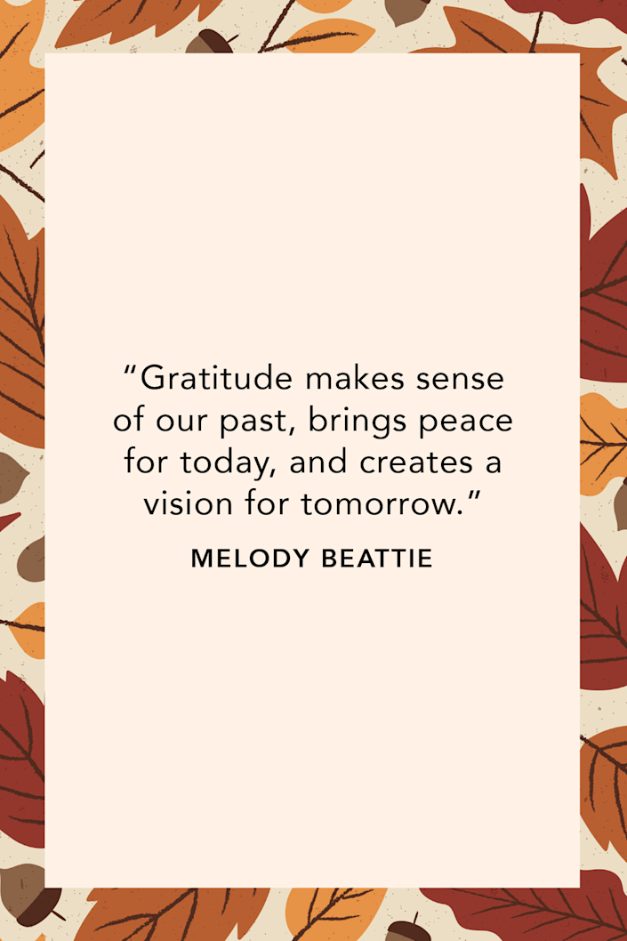 """<p>Self help author Melody Beattie wrote """"Gratitude makes sense of our past, brings peace for today, and creates a vision for tomorrow,"""" in her book <em><a href=""""https://www.amazon.com/Language-Letting-Journal-Meditation-Reflection/dp/1568389841?tag=syn-yahoo-20&ascsubtag=%5Bartid%7C10072.g.28721147%5Bsrc%7Cyahoo-us"""" rel=""""nofollow noopener"""" target=""""_blank"""" data-ylk=""""slk:The Language of Letting Go: A Meditation Book and Journal for Daily Reflections"""" class=""""link rapid-noclick-resp"""">The Language of Letting Go: A Meditation Book and Journal for Daily Reflections</a>.</em><br></p>"""