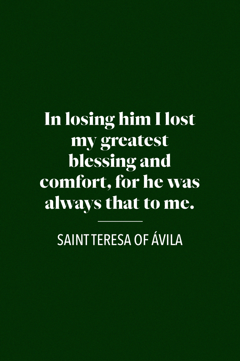 "<p>Saint Teresa of Ávila, a Catholic reformer who lived in the 1500s, spoke of losing her father <a href=""https://books.google.com/books?id=i6u6BwAAQBAJ&pg=PA44&lpg=PA44&dq=Teresa+of+Avila+in+losing+him+I+lost+my+greatest+blessing&source=bl&ots=99gkm6ZqUw&sig=ACfU3U3P7UFectrDcKuVHT0g-t0A-FW7IQ&hl=en&sa=X&ved=2ahUKEwjd2Zar-e3pAhWIlnIEHR6LAyYQ6AEwAHoECAcQAQ#v=onepage&q=Teresa%20of%20Avila%20in%20losing%20him%20I%20lost%20my%20greatest%20blessing&f=false"" rel=""nofollow noopener"" target=""_blank"" data-ylk=""slk:in a book of her collected works"" class=""link rapid-noclick-resp"">in a book of her collected works</a>, ""[On her father:] ... in losing him I lost my greatest blessing and comfort, for he was always that to me.""</p>"
