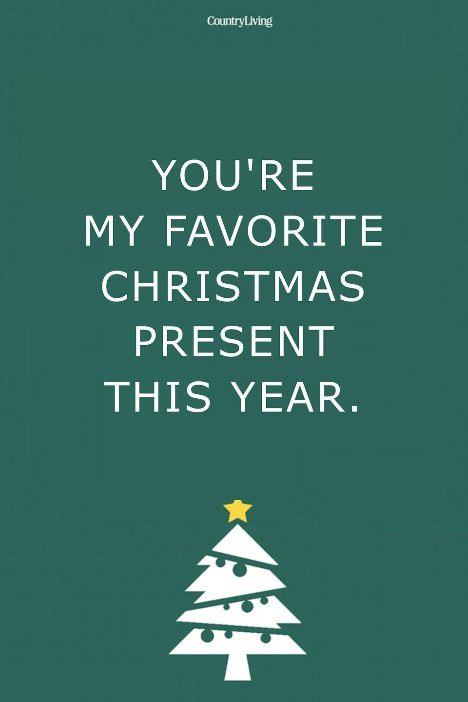 <p>You're my favorite Christmas present this year.</p>