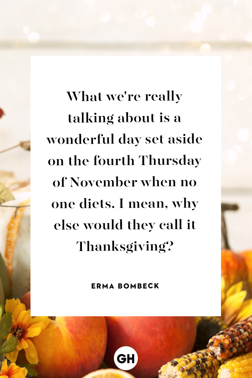 <p>What we're really talking about is a wonderful day set aside on the fourth Thursday of November when no one diets. I mean, why else would they call it Thanksgiving?</p>