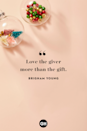 <p>Love the giver more than the gift. </p>