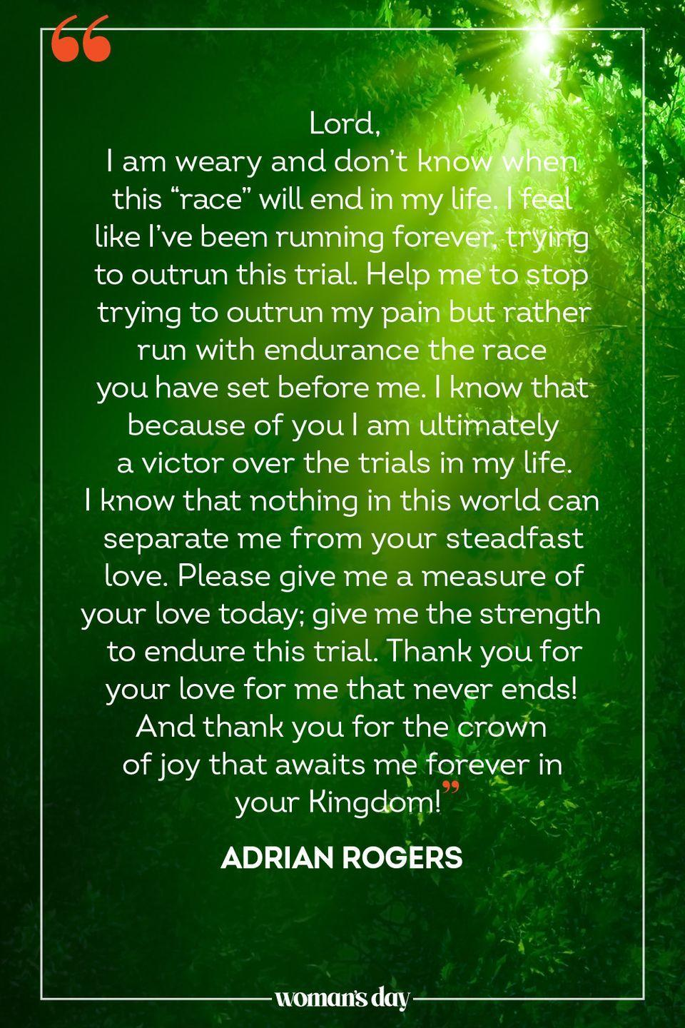 """<p>Lord, </p><p>I am weary and don't know when this """"race"""" will end in my life. I feel like I've been running forever, trying to outrun this trial. Help me to stop trying to outrun my pain but rather run with endurance the race you have set before me. I know that because of you I am ultimately a victor over the trials in my life. I know that nothing in this world can separate me from your steadfast love. </p><p>Please give me a measure of your love today; give me the strength to endure this trial. Thank you for your love for me that never ends! And thank you for the crown of joy that awaits me forever in your Kingdom!</p><p>— <a href=""""https://www.christianity.com/devotionals/your-daily-prayer/a-prayer-for-strength-to-endure-your-daily-prayer-september-20-2016.html"""" rel=""""nofollow noopener"""" target=""""_blank"""" data-ylk=""""slk:Adrian Rogers"""" class=""""link rapid-noclick-resp"""">Adrian Rogers</a></p>"""