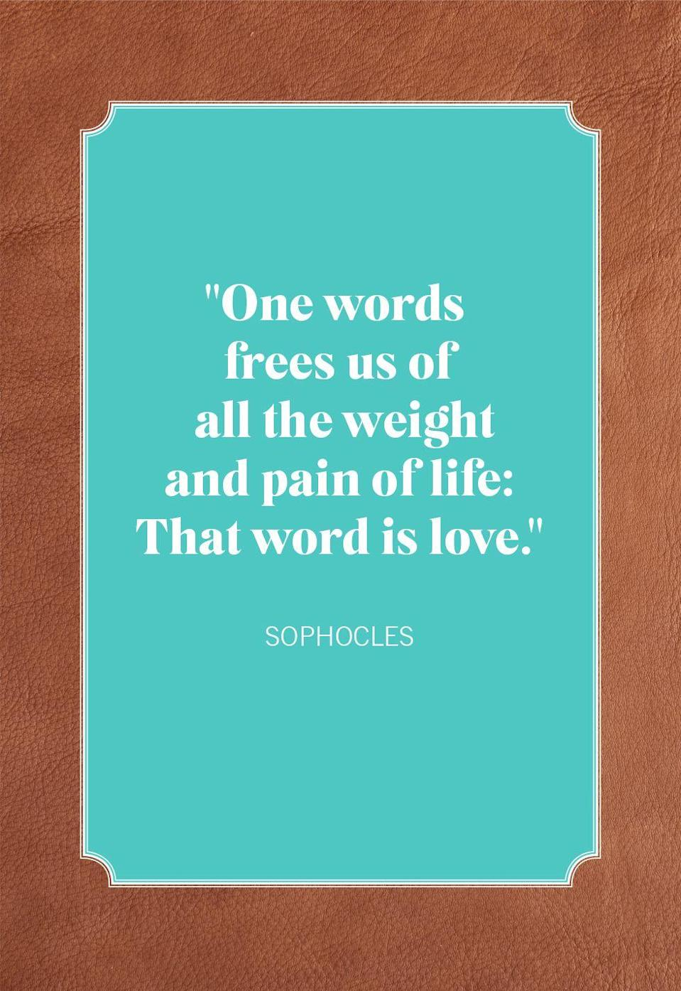"<p>""One words frees us of all the weight and pain of life: That word is love.""</p>"