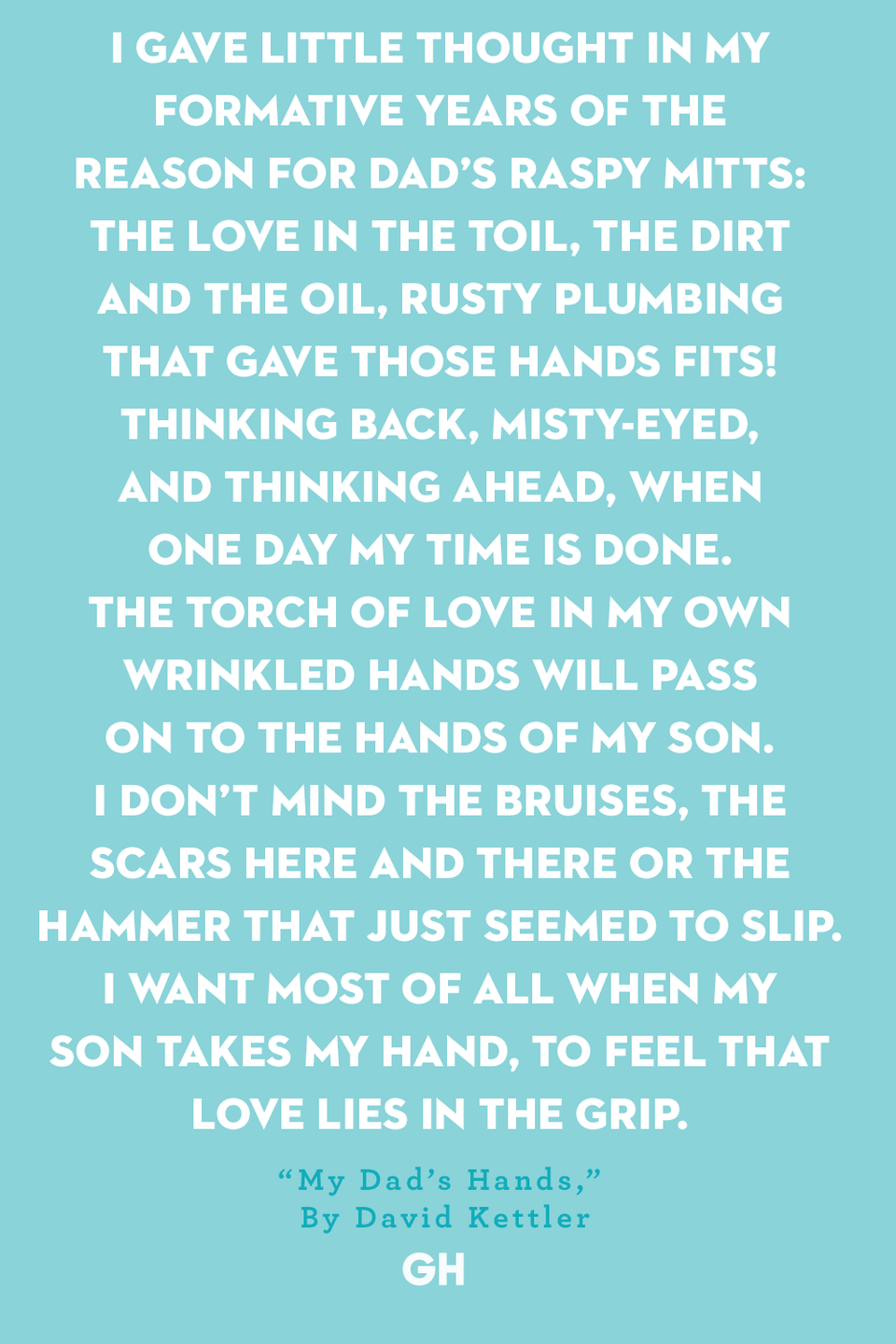 <p>I gave little thought in my formative years of the reason for Dad's raspy mitts: </p><p>The love in the toil, the dirt and the oil, rusty plumbing that gave those hands fits! </p><p>Thinking back, misty-eyed, and thinking ahead, when one day my time is done. </p><p>The torch of love in my own wrinkled hands will pass on to the hands of my son. </p><p>I don't mind the bruises, the scars here and there or the hammer that just seemed to slip. </p><p>I want most of all when my son takes my hand, to feel that love lies in the grip.</p>