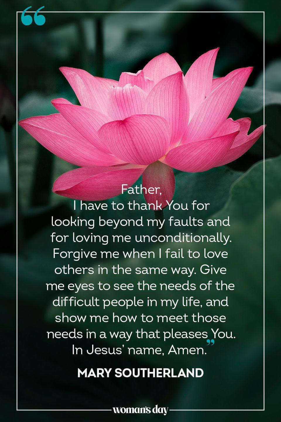 """<p>Father, </p><p>I have to thank You for looking beyond my faults and for loving me unconditionally. Forgive me when I fail to love others in the same way. Give me eyes to see the needs of the difficult people in my life, and show me how to meet those needs in a way that pleases You. </p><p>In Jesus' name, Amen. </p><p>— <a href=""""https://www.oneplace.com/devotionals/your-daily-prayer/a-prayer-for-loving-difficult-people-your-daily-prayer-may-30-11762780.html"""" rel=""""nofollow noopener"""" target=""""_blank"""" data-ylk=""""slk:Mary Southerland"""" class=""""link rapid-noclick-resp"""">Mary Southerland</a></p>"""