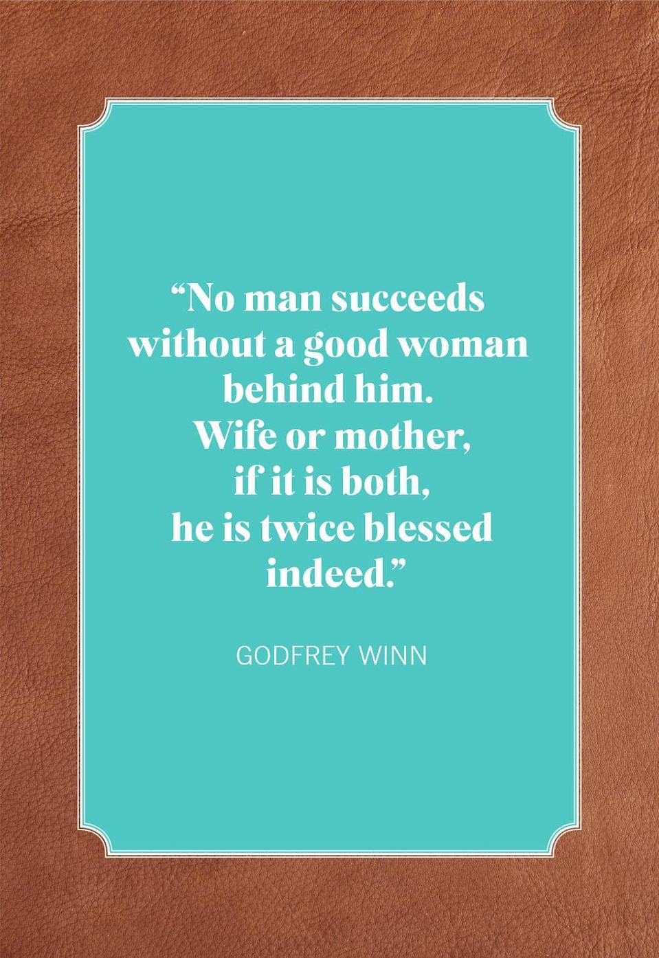 """<p>""""No man succeeds without a good woman behind him. Wife or mother, if it is both, he is twice blessed indeed.""""</p>"""