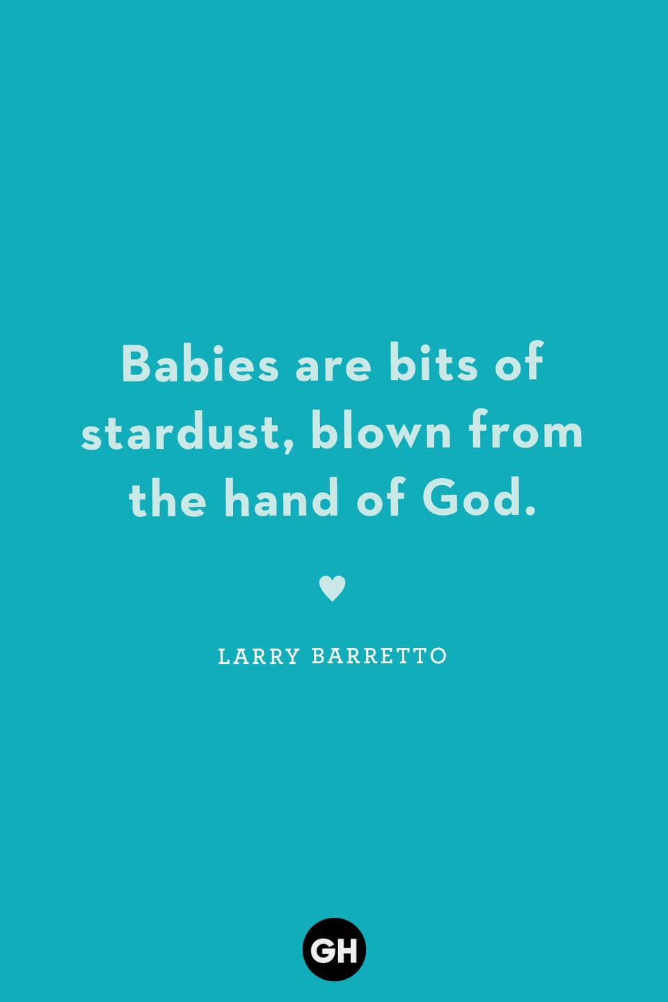<p>Babies are bits of stardust, blown from the hand of God.</p>