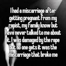 """<p>""""I had a miscarriage after getting pregnant from my rapist, my family know(s) but have never talked to me about it. I was damaged by the rape, but no one gets it was the miscarriage that broke me."""" <i> (Photo: Whisper) </i> </p>"""