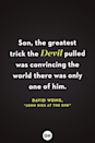 <p>Son, the greatest trick the Devil pulled was convincing the world there was only one of him.</p>