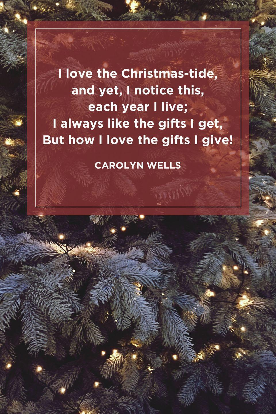 """<p>""""I love the Christmas-tide, and yet, <br>I notice this, each year I live; <br>I always like the gifts I get,<br>But how I love the gifts I give!""""</p>"""