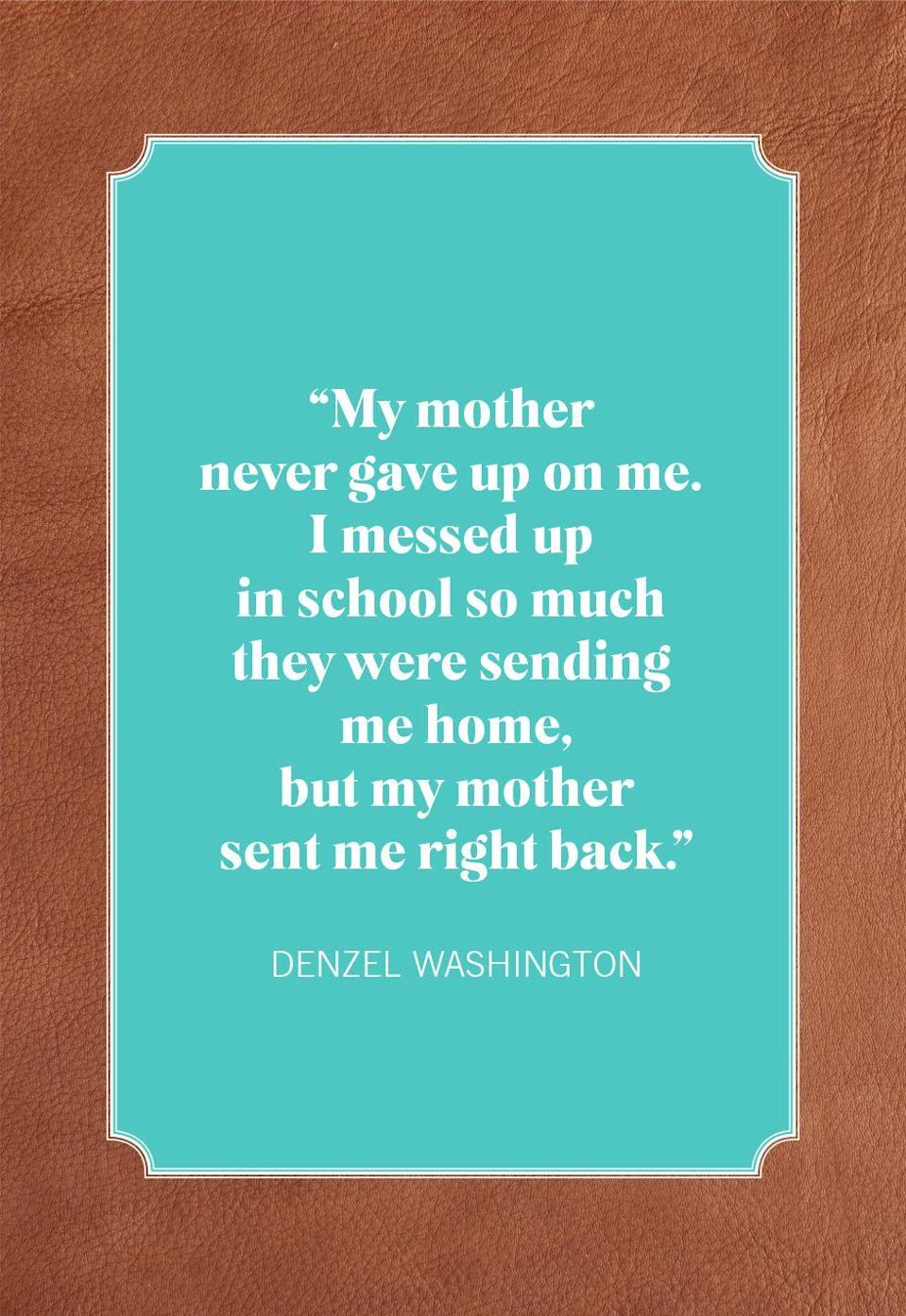 """<p><span>""""My mother never gave up on me. I messed up in school so much they were sending me home, but my mother sent me right back.""""</span><br></p>"""