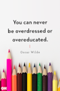 <p>You can never be overdressed or overeducated.</p>