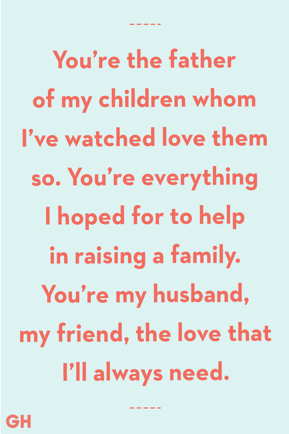 <p>You're the father of my children whom I've watched love them so. You're everything I hoped for to help in raising a family. You're my husband, my friend, the love that I'll always need.</p>