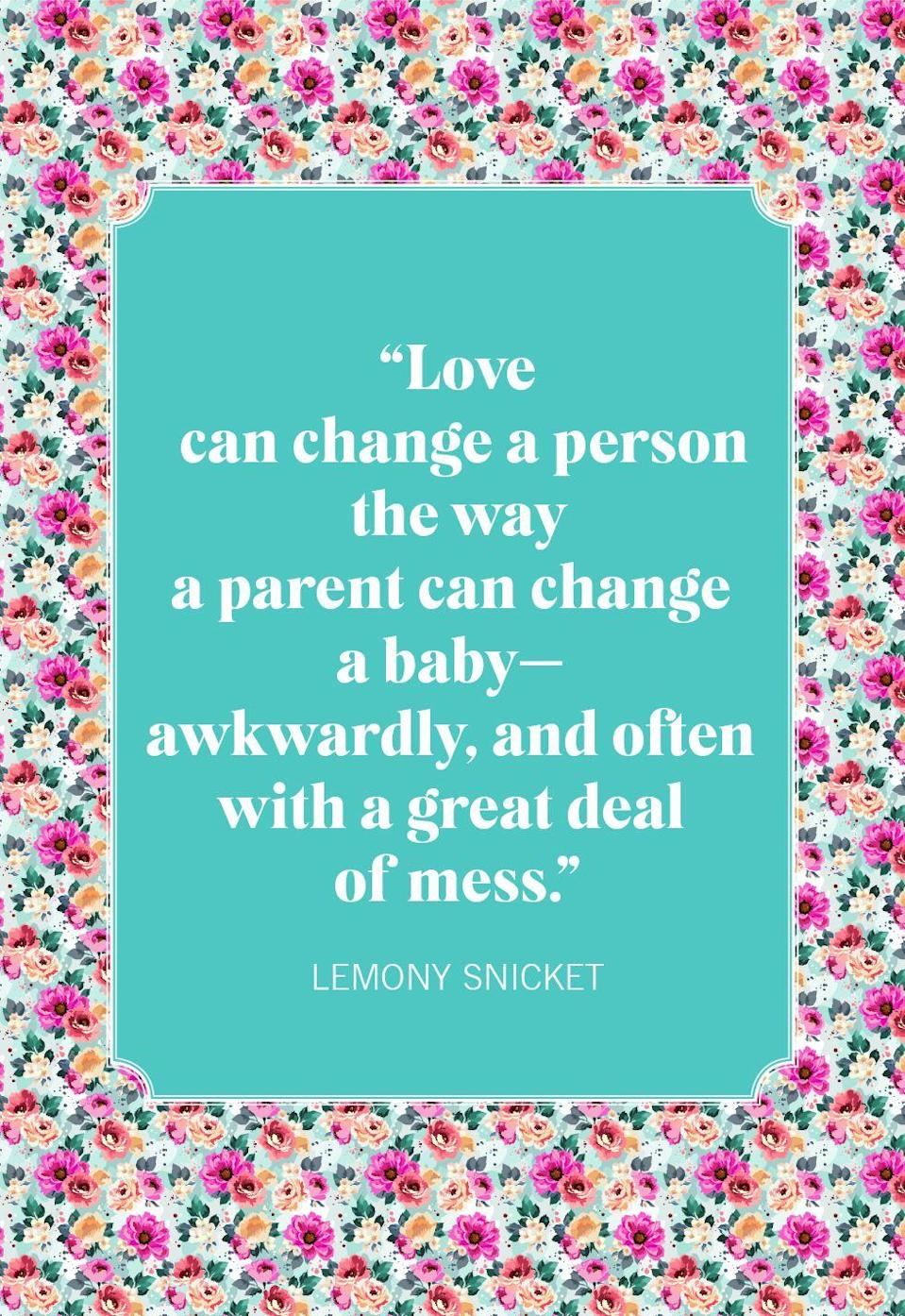 "<p>""Love can change a person the way a parent can change a baby—awkwardly, and often with a great deal of mess.""</p>"