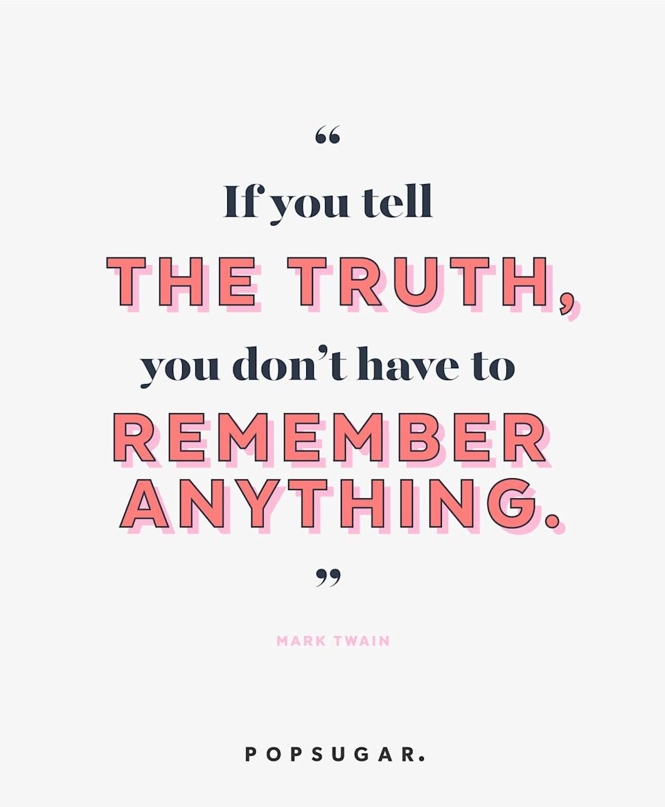 """<p><b>Quote:</b></p> <p>""""If you tell the truth, you don't have to remember anything.""""</p> <p><strong>Lesson to learn:</strong></p> <p>Lies and exaggerations can catch up with you, so a good policy to live by is to tell the truth. Then you'll never have to worry about slipping up.</p>"""