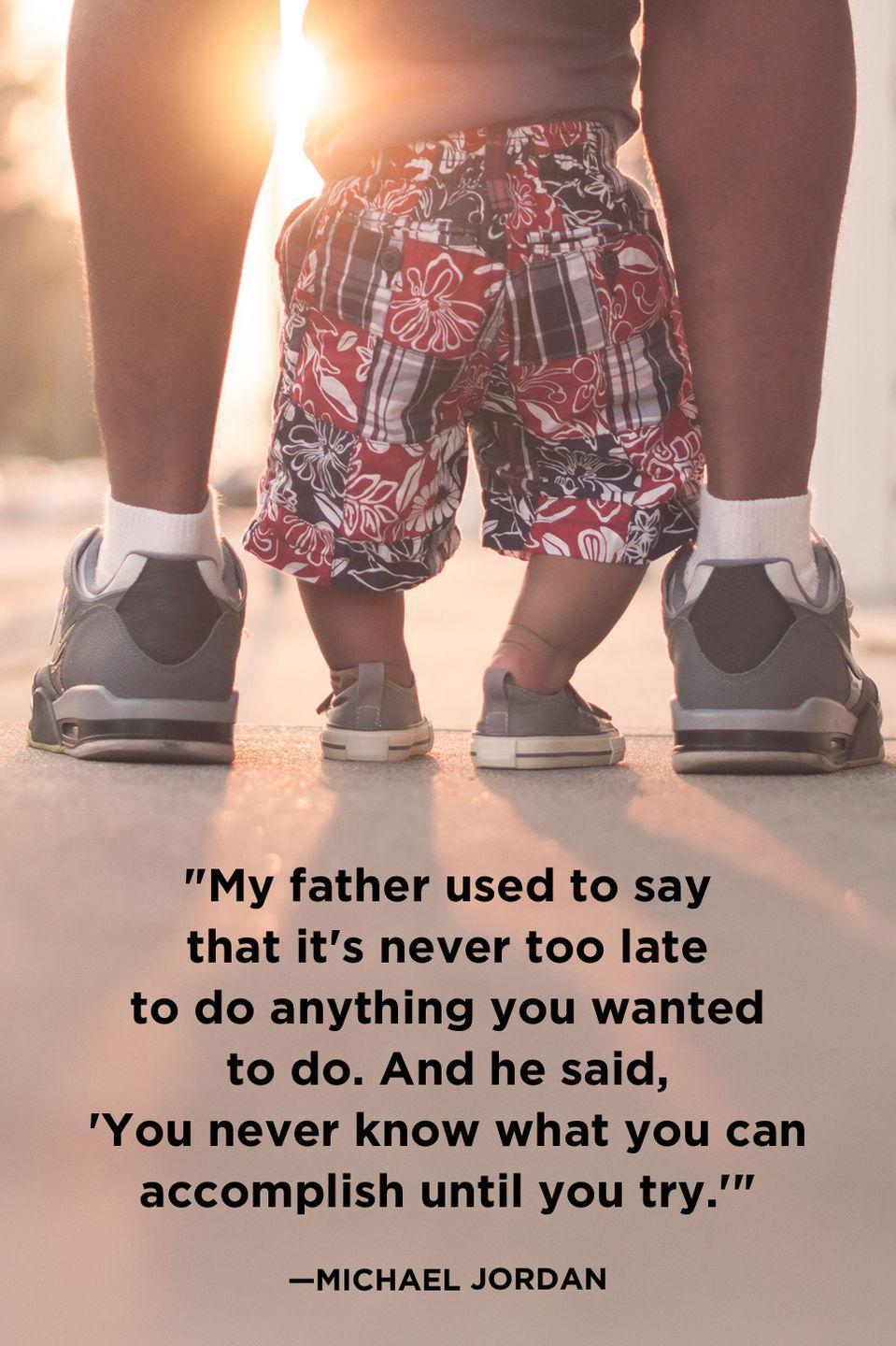 """<p>""""My father used to say that it's never too late to do anything you wanted to do. And he said, 'You never know what you can accomplish until you try.'""""</p>"""