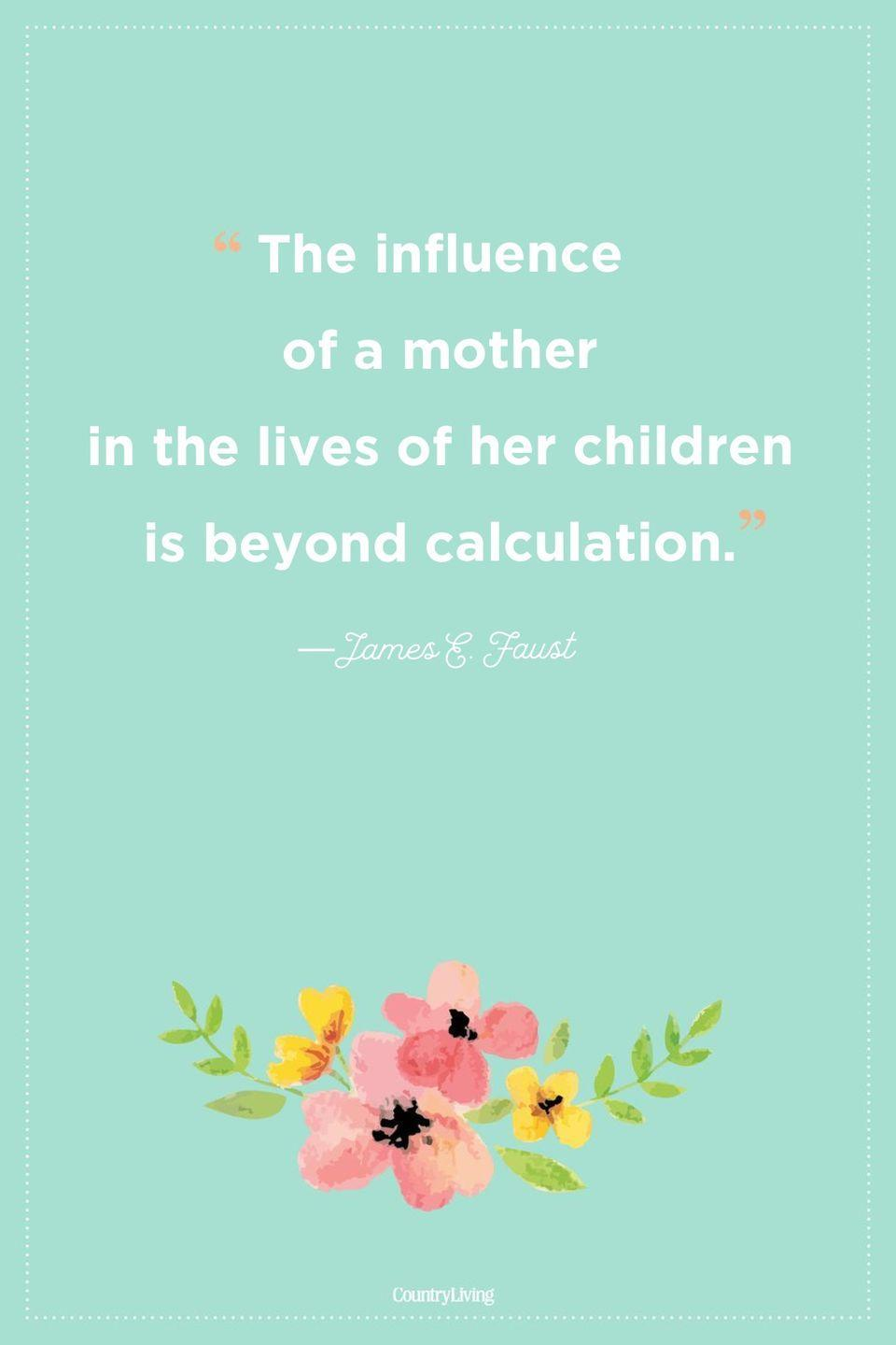 "<p>""The influence of a mother in the lives of her children is beyond calculation.""</p>"