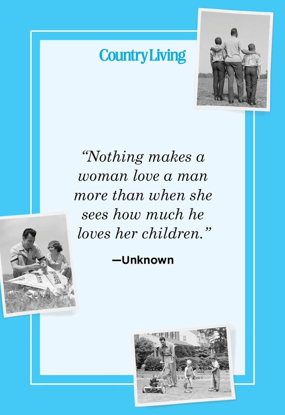 """<p>""""Nothing makes a woman love a man more than when she sees how much he loves her children.""""</p>"""
