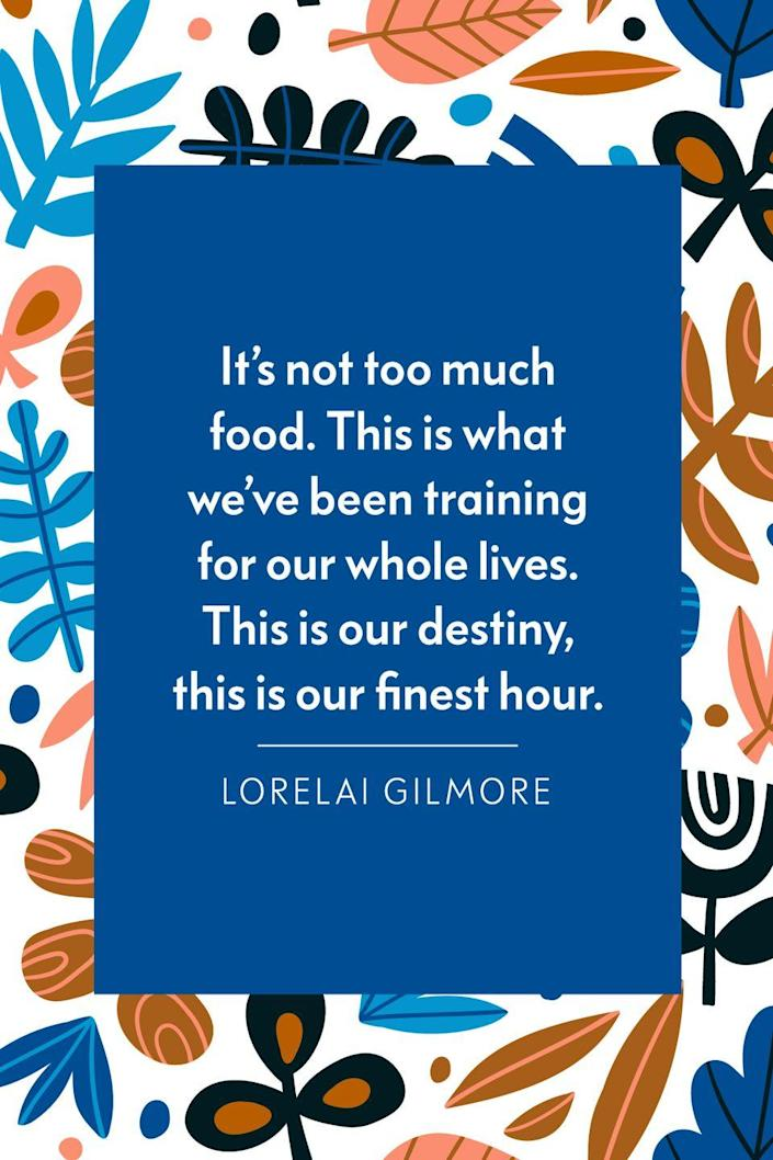 """<p>""""It's not too much food. This is what we've been training for our whole lives. This is our destiny, this is our finest hour,"""" actress Lauren Graham said as Lorelai during<a href=""""https://www.youtube.com/watch?v=Lr1v5IuZPSE"""" rel=""""nofollow noopener"""" target=""""_blank"""" data-ylk=""""slk:a season six episode"""" class=""""link rapid-noclick-resp""""> a season six episode</a> of <em><a href=""""https://www.amazon.com/Pilot/dp/B002DEI4NG?tag=syn-yahoo-20&ascsubtag=%5Bartid%7C10072.g.28721147%5Bsrc%7Cyahoo-us"""" rel=""""nofollow noopener"""" target=""""_blank"""" data-ylk=""""slk:Gilmore Girls"""" class=""""link rapid-noclick-resp"""">Gilmore Girls</a></em>. </p>"""