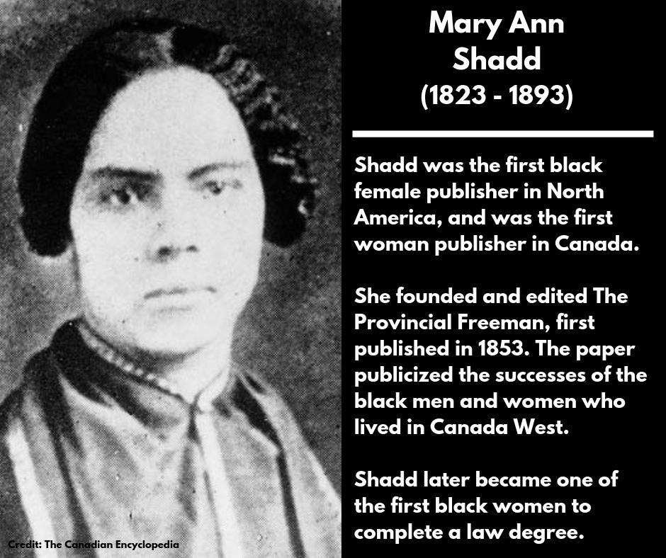 <p><strong>Mary Ann Shadd</strong><br />(1823 – 1893)<br />Shadd was the first black female publisher in North America, and was the first woman publisher in Canada.<br />She founded and edited The Provincial Freeman, first published in 1853. The paper publicized the successes of the black men and women who lived in Canada West.<br />Shadd later became one of the first black women to complete a law degree. </p>