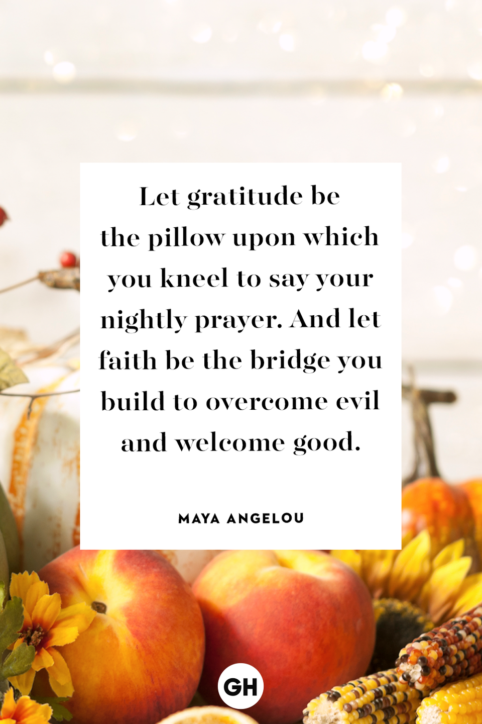 <p>Let gratitude be the pillow upon which you kneel to say your nightly prayer. And let faith be the bridge you build to overcome evil and welcome good.</p>