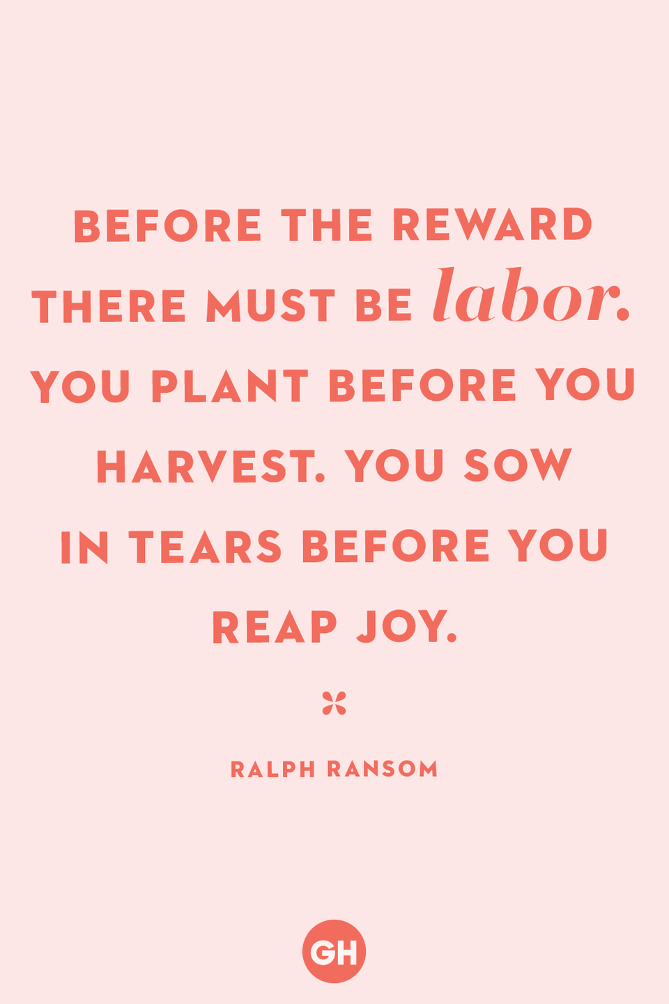 <p>Before the reward there must be labor. You plant before you harvest. You sow in tears before you reap joy.</p>