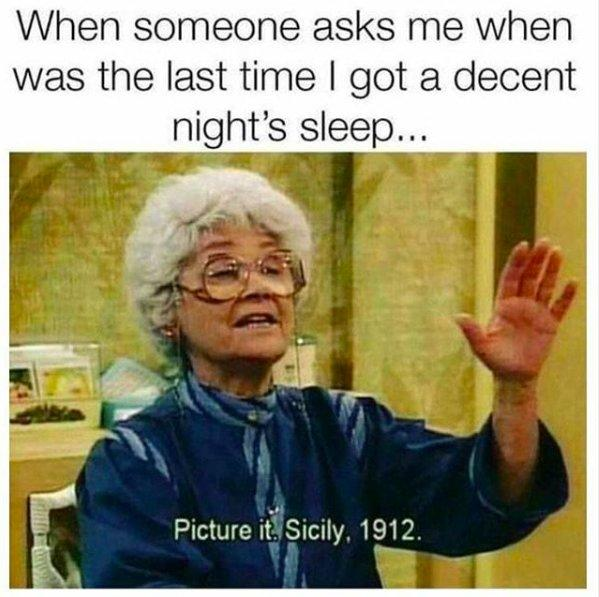 """When someone asks me when was the last time I got a decent night's sleep... (screen grab of Sophia Petrillo from The Golden Girls saying """"Picture it. Sicily, 1912."""")"""
