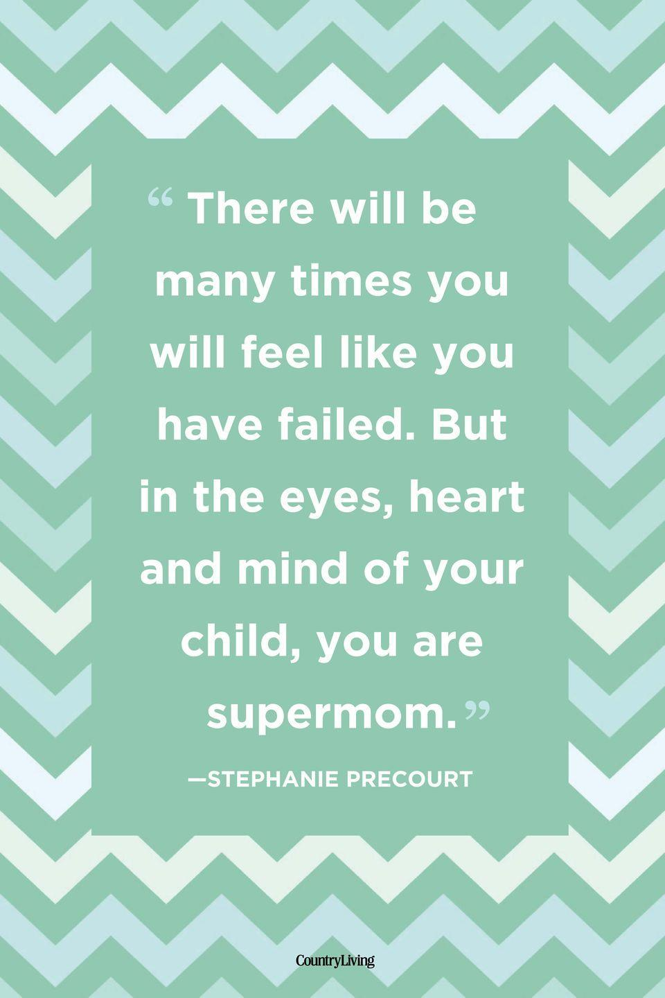 "<p>""There will be many times you will feel like you have failed. But in the eyes, heart and mind of your child, you are supermom.""</p>"