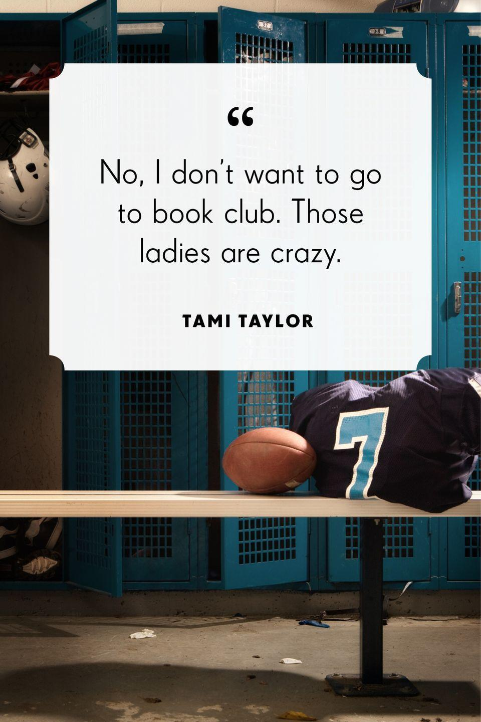 """<p>""""No, I don't want to go to book club. Those ladies are crazy.""""</p>"""