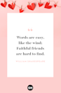 "<p>Words are easy, like the wind; faithful friends are hard to find. </p><p><strong>RELATED: </strong><a href=""https://www.goodhousekeeping.com/life/relationships/g5055/friendship-quotes/"" rel=""nofollow noopener"" target=""_blank"" data-ylk=""slk:40 Short Friendship Quotes for Besties"" class=""link rapid-noclick-resp"">40 Short Friendship Quotes for Besties</a></p>"