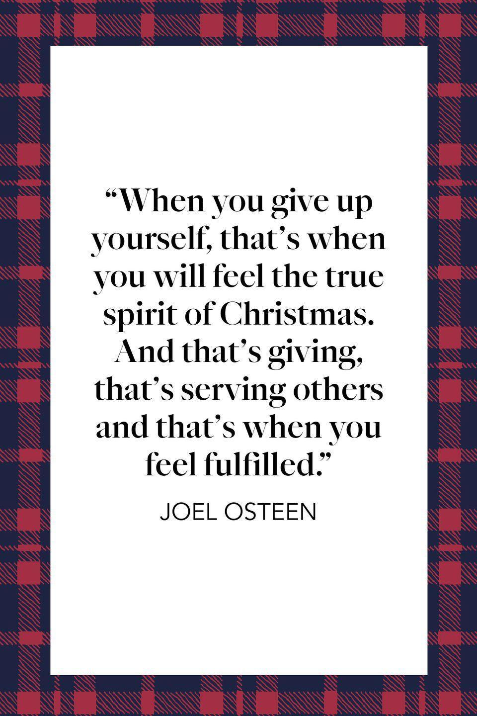 "<p>""When you give up yourself, that's when you will feel the true spirit of Christmas. And that's giving, that's serving others and that's when you feel fulfilled,"" Pastor, author and televangelist Joel Osteen said in <a href=""https://www.christianpost.com/news/interview-joel-and-victoria-osteen-on-christmas-stewardship-47651/"" rel=""nofollow noopener"" target=""_blank"" data-ylk=""slk:2010 interview with Christian Post"" class=""link rapid-noclick-resp"">2010 interview with Christian Post</a>.</p>"