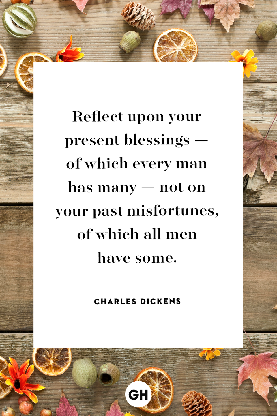 <p>Reflect upon your present blessings — of which every man has many — not on your past misfortunes, of which all men have some.</p>