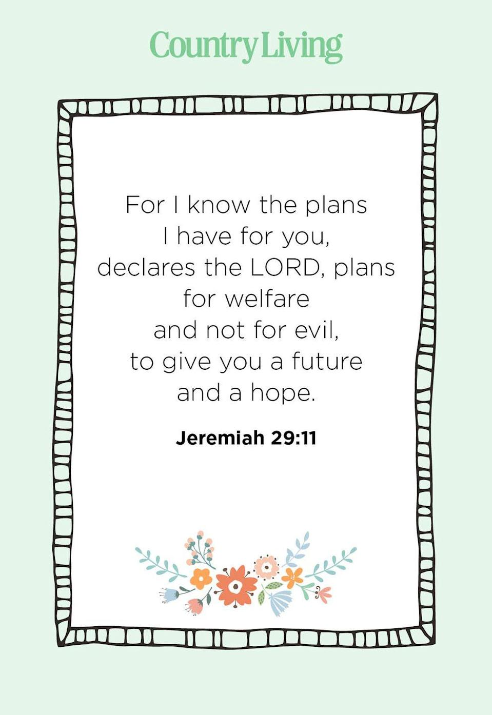 """<p>""""For I know the plans I have for you, declares the Lord, plans for welfare and not for evil, to give you a future and a hope.""""</p>"""