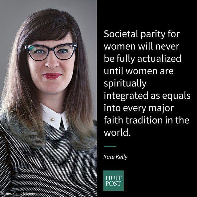 "<i>Kelly,&nbsp;founder of the Ordain Women movement in Mormonism, on how feminism could have an impact on women in society:</i><br><br>""In my home state of Utah, policy is heavily influenced by the Church of Jesus Christ of Latter-day Saints, which is an extremely patriarchal religion. Any Church that excludes women from leadership roles is clearly missing out on 50 percent of the potential, talents and wisdom of its adherents. But, religious gender discrimination also leaks out of the bounds of the institution and negatively impacts society at large. Utah has one of the<span> largest income gaps </span>between men and women, as well as <span>one of the lowest female college graduation rates</span>. The influence of the religious teachings that put women below men affect not only Mormon women, but all people that live in Utah&hellip; Societal parity for women will never be fully actualized until women are spiritually integrated as equals into every major faith tradition in the world."""