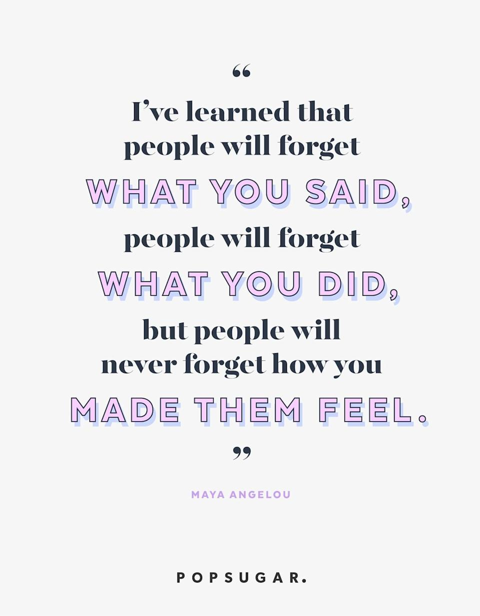 """<p><b>Quote:</b></p> <p>""""I've learned that people will forget what you said, people will forget what you did, but people will never forget how you made them feel.""""</p> <p><b>Lesson to learn</b>:</p> <p>We may not remember the details, but we'll always remember the impact a person had on us.</p>"""