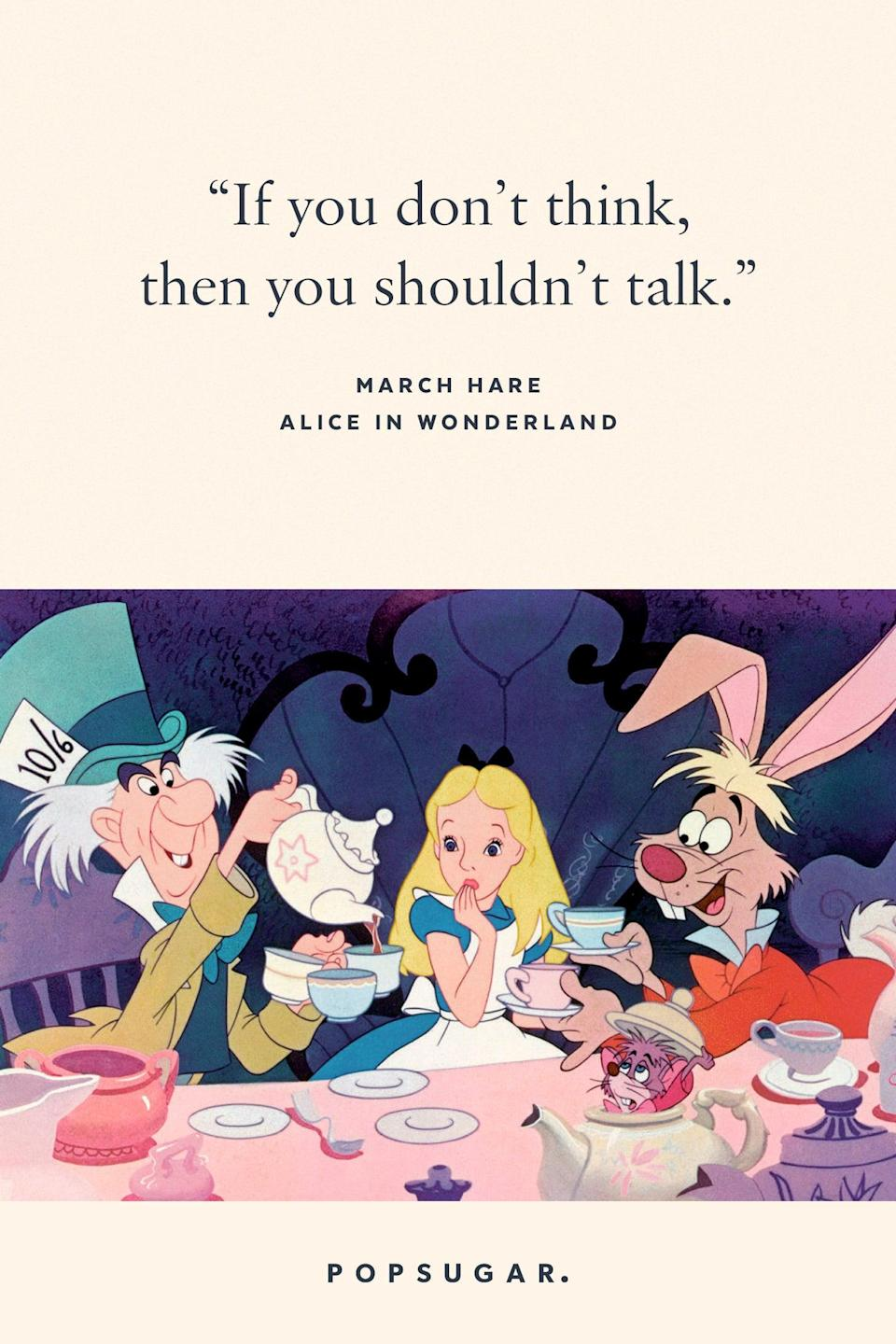 "<p>""If you don't think, then you shouldn't talk."" - March Hare, <b>Alice in Wonderland</b></p>"