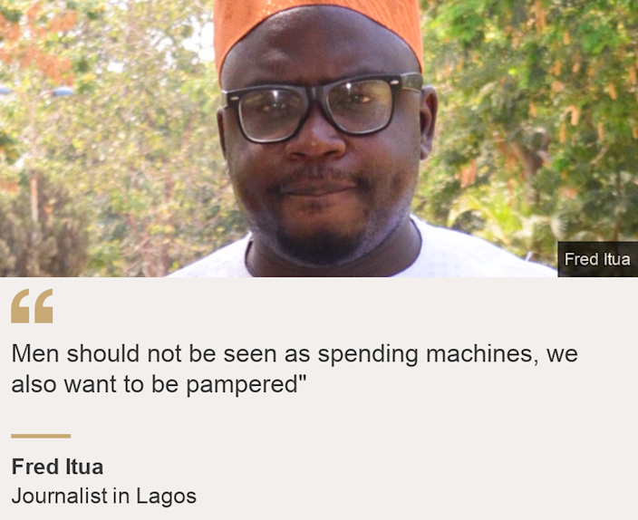"""""""Men should not be seen as spending machines, we also want to be pampered"""""""", Source: Fred Itua, Source description: Journalist in Lagos, Image: Fred Itua"""