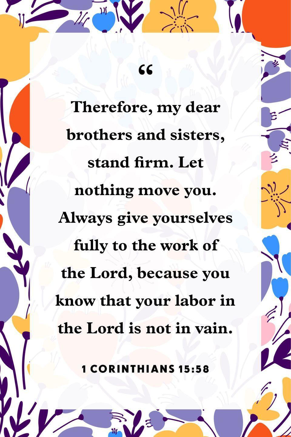 "<p>""Therefore, my dear brothers and sisters, stand firm. Let nothing move you. Always give yourselves fully to the work of the Lord, because you know that your labor in the Lord is not in vain.""</p>"