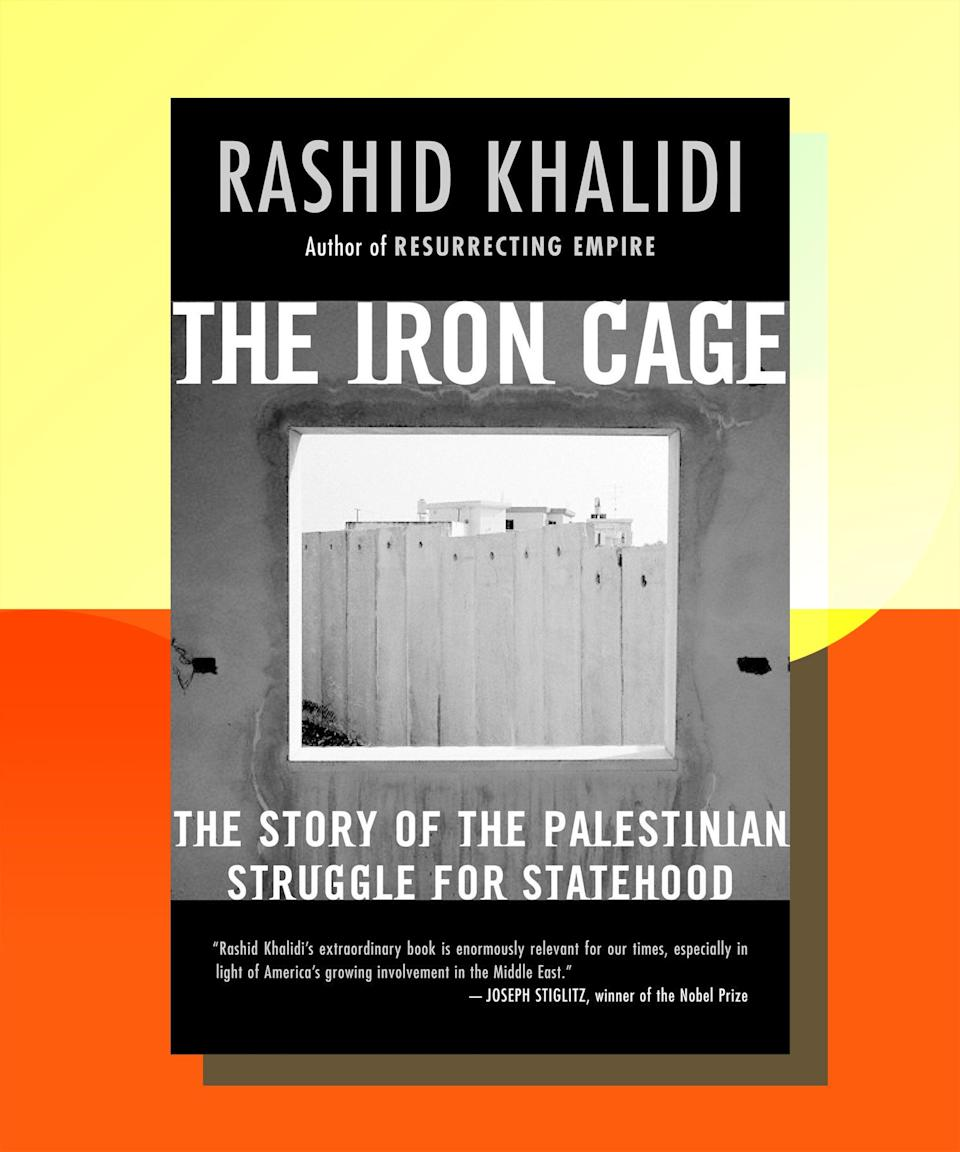 """<strong><em><a href=""""https://www.amazon.com/Iron-Cage-Palestinian-Struggle-Statehood/dp/0807003093"""" rel=""""nofollow noopener"""" target=""""_blank"""" data-ylk=""""slk:Iron Cage: The Story of the Palestinian Struggle for Statehood"""" class=""""link rapid-noclick-resp"""">Iron Cage: The Story of the Palestinian Struggle for Statehood</a></em> by Rashid Khalidi</strong><br><br>Khalidi's lucid, necessary examination of the quest for Palestinian statehood demonstrates the ways in which the Palestinian people were continuously thwarted in their mission by external forces, from the Ottoman Empire to the British Empire to the Zionist movement. Over and over again, Palestinians were not only denied the right to self-determination, but their future was also unjustly tied to that of Zionist settlers. What Khalidi makes devastatingly clear is that the oppression of Palestinians wasn't an unfortunate side-effect of establishing the state of Israel — it was a vital part of it. Also of note is Khalidi's <em><a href=""""https://bookshop.org/books/the-hundred-years-war-on-palestine-a-history-of-settler-colonialism-and-resistance-1917-2017/9781627798556"""" rel=""""nofollow noopener"""" target=""""_blank"""" data-ylk=""""slk:The Hundred Years' War on Palestine: A History of Settler Colonialism and Resistance, 1917-2017"""" class=""""link rapid-noclick-resp"""">The Hundred Years' War on Palestine: A History of Settler Colonialism and Resistance, 1917-2017</a></em>, which makes clear the ways in which the Palestinian people — long before the Balfour Declaration, let alone the establishment of Israel proper — knew that their existence as a people and a culture were threatened by the Zionist movement."""