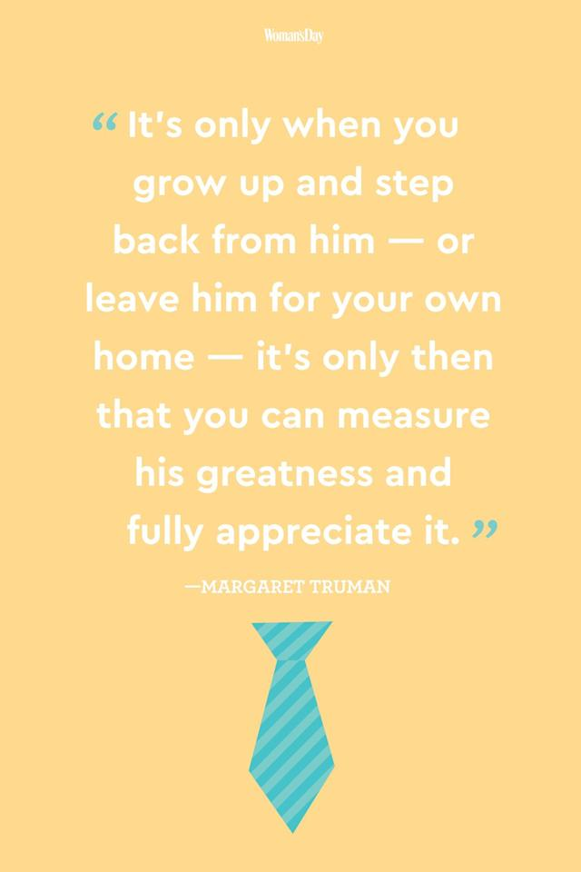 """<p>""""It's only when you grow up and step back from him  -  or leave him for your own home  -  it's only then that you can measure his greatness and fully appreciate it.""""</p>"""