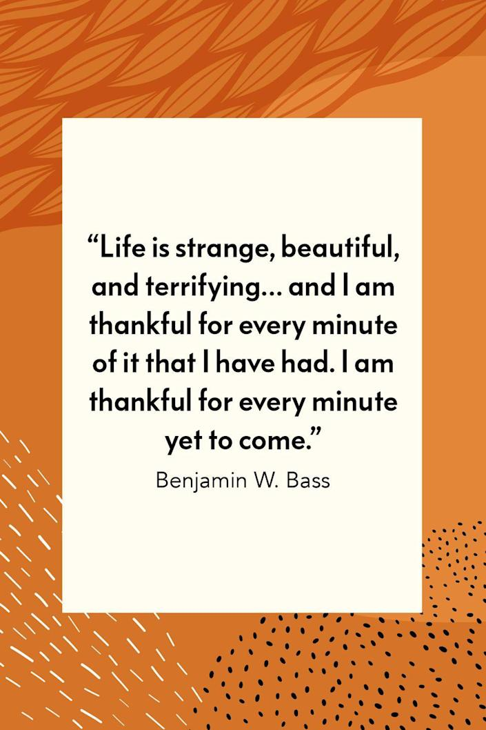 """<p>""""Life is strange, beautiful, and terrifying… and I am thankful for every minute of it that I have had. I am thankful for every minute yet to come,"""" author Benjamin W. Bass wrote in his novel <em><a href=""""https://www.amazon.com/Alone-Light-Benjamin-W-Bass-ebook/dp/B07VGMC8YN?tag=syn-yahoo-20&ascsubtag=%5Bartid%7C10072.g.28721147%5Bsrc%7Cyahoo-us"""" rel=""""nofollow noopener"""" target=""""_blank"""" data-ylk=""""slk:Alone In The Light."""" class=""""link rapid-noclick-resp"""">Alone In The Light.</a></em></p>"""
